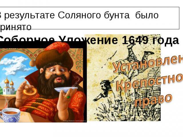 В результате Соляного бунта было принято Соборное Уложение 1649 годаУстановленоКрепостноеправо