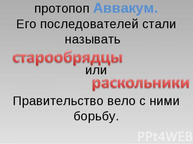 Против реформы выступил протопоп Аввакум.Его последователей стали называть илиПравительство вело с ними борьбу.