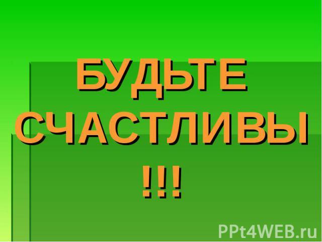 БУДЬТЕ СЧАСТЛИВЫ!!!