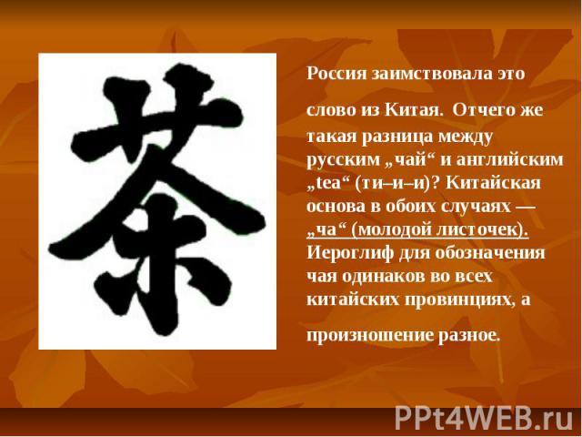 """Россия заимствовала это слово из Китая. Отчего же такая разница между русским """"чай"""" и английским """"tea"""" (ти–и–и)? Китайская основа в обоих случаях — """"ча"""" (молодой листочек). Иероглиф для обозначения чая одинаков во всех китайских провинциях, а произн…"""