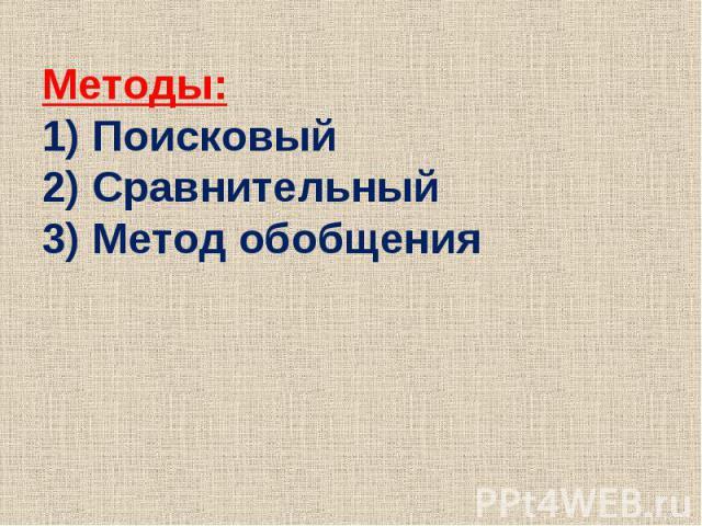 Методы:1) Поисковый2) Сравнительный3) Метод обобщения