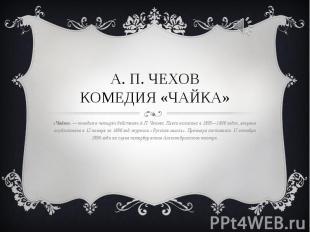 А. П. Чеховкомедия «Чайка» «Чайка»— комедия вчетырёх действиях А.П. Чехова. Пь