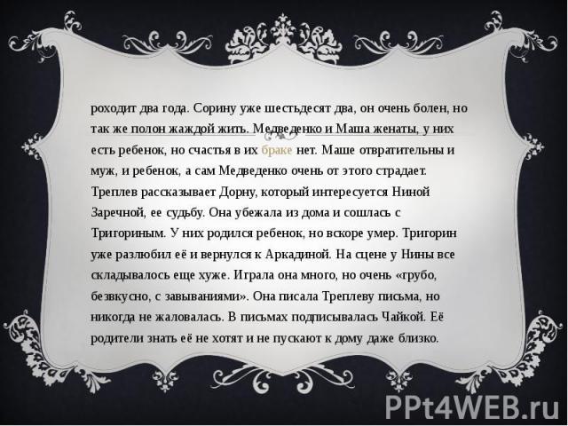Проходит два года. Сорину уже шестьдесят два, он очень болен, но так же полон жаждой жить. Медведенко и Маша женаты, у них есть ребенок, но счастья в их браке нет. Маше отвратительны и муж, и ребенок, а сам Медведенко очень от этого страдает. Трепле…