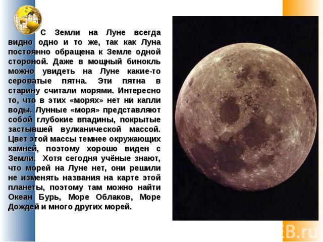 С Земли на Луне всегда видно одно и то же, так как Луна постоянно обращена к Земле одной стороной. Даже в мощный бинокль можно увидеть на Луне какие-то сероватые пятна. Эти пятна в старину считали морями. Интересно то, что в этих «морях» нет ни капл…