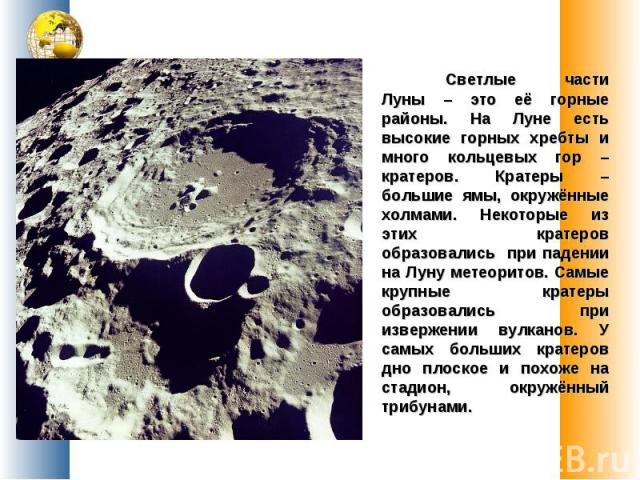Светлые части Луны – это её горные районы. На Луне есть высокие горных хребты и много кольцевых гор – кратеров. Кратеры – большие ямы, окружённые холмами. Некоторые из этих кратеров образовались при падении на Луну метеоритов. Самые крупные кратеры …