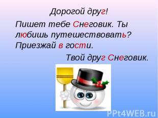 Дорогой друг!Пишет тебе Снеговик. Ты любишь путешествовать? Приезжай в гости.Тво