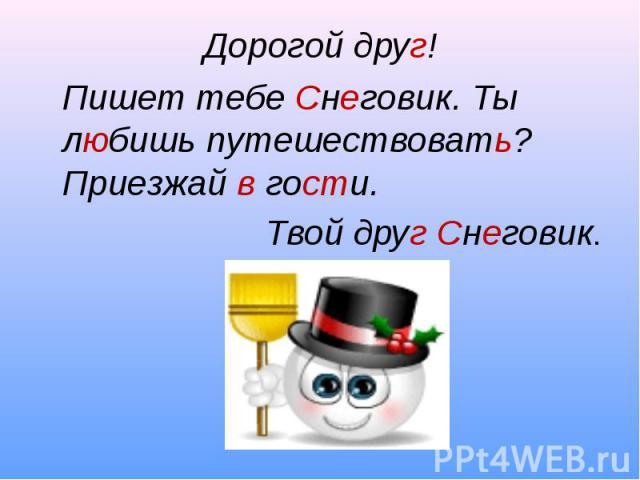 Дорогой друг!Пишет тебе Снеговик. Ты любишь путешествовать? Приезжай в гости.Твой друг Снеговик.