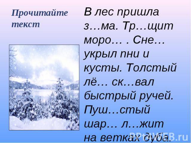 Прочитайте текст В лес пришла з…ма. Тр…щит моро… . Сне… укрыл пни и кусты. Толстый лё… ск…вал быстрый ручей. Пуш…стый шар… л…жит на ветках дуба.