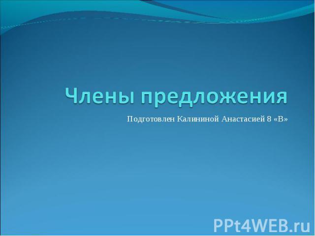 Члены предложения Подготовлен Калининой Анастасией 8 «В»