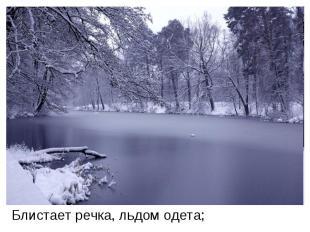 Блистает речка, льдом одета;