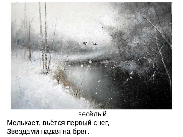 весёлыйМелькает, вьётся первый снег, Звездами падая на брег.