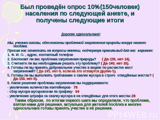 Был проведён опрос 10%(150человек) населения по следующей анкете, и получены следующие итоги Дорогие односельчане!Мы, ученики школы, обеспокоены проблемой загрязнения природы вокруг нашего посёлка.Просим вас ответить на вопросы анкеты, подчеркнув пр…