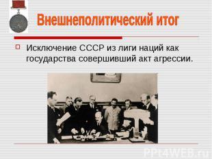 Внешнеполитический итог Исключение СССР из лиги наций как государства совершивши