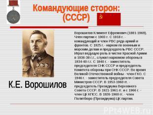 Командующие сторон:(СССР) К.Е. ВорошиловВорошилов Климент Ефремович (1881-1969).