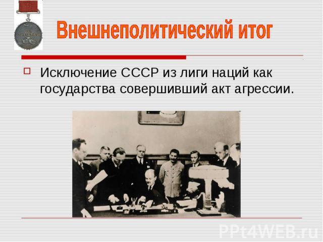 Внешнеполитический итог Исключение СССР из лиги наций как государства совершивший акт агрессии.