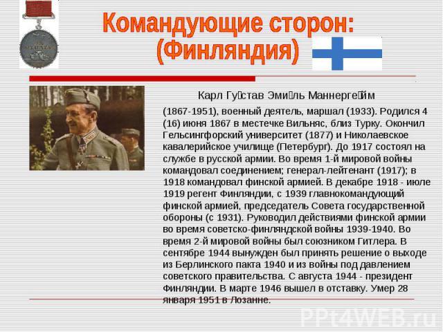 Командующие сторон:(Финляндия) (1867-1951), военный деятель, маршал (1933). Родился 4 (16) июня 1867 в местечке Вильняс, близ Турку. Окончил Гельсингфорский университет (1877) и Николаевское кавалерийское училище (Петербург). До 1917 состоял на служ…