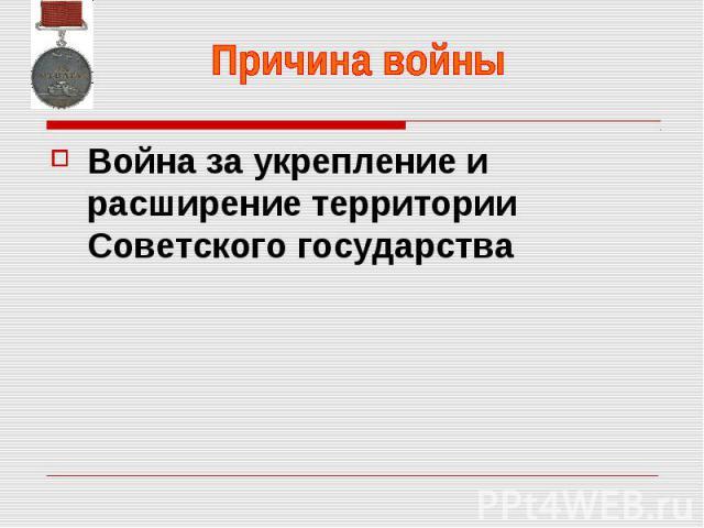 Причина войны Война за укрепление и расширение территории Советского государства
