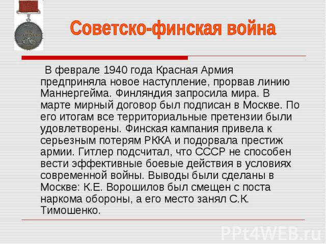 Советско-финская война В феврале 1940 года Красная Армия предприняла новое наступление, прорвав линию Маннергейма. Финляндия запросила мира. В марте мирный договор был подписан в Москве. По его итогам все территориальные претензии были удовлетворены…