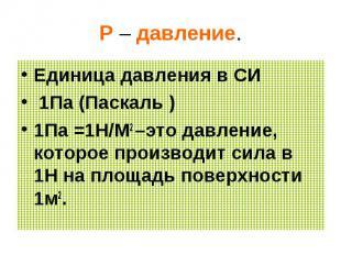 Р – давление. Единица давления в СИ 1Па (Паскаль )1Па =1Н/М2 –это давление, кото