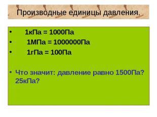 Производные единицы давления. 1кПа = 1000Па 1МПа = 1000000Па 1гПа = 100ПаЧто зна