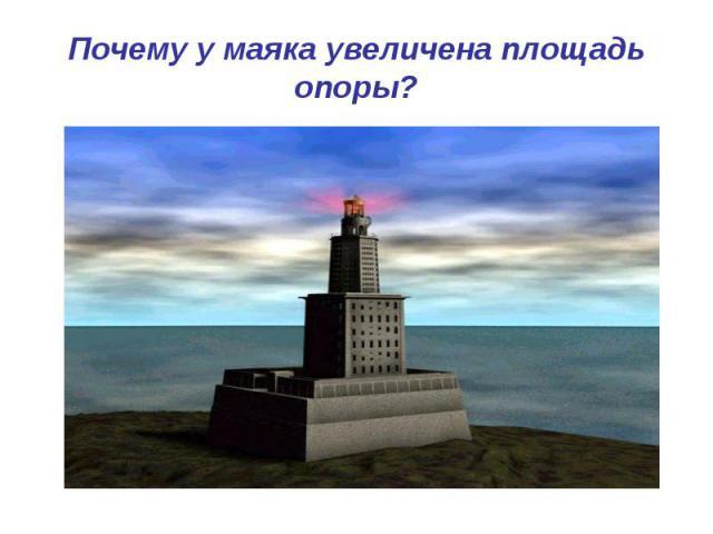 Почему у маяка увеличена площадь опоры?