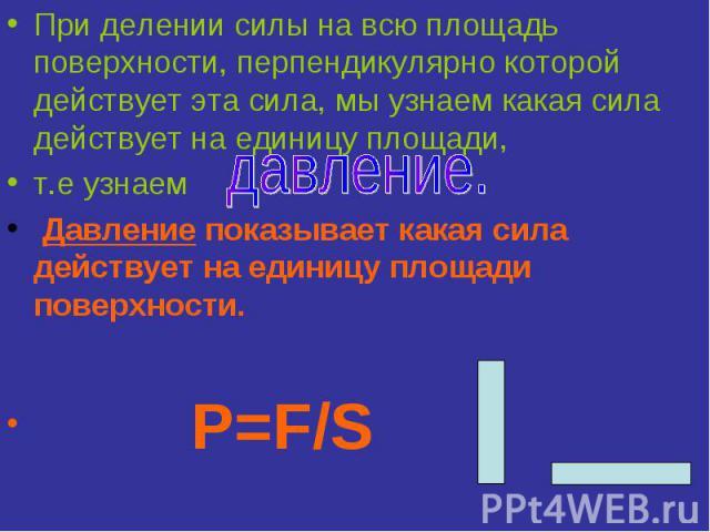 При делении силы на всю площадь поверхности, перпендикулярно которой действует эта сила, мы узнаем какая сила действует на единицу площади,т.е узнаем Давление показывает какая сила действует на единицу площади поверхности. Р=F/S