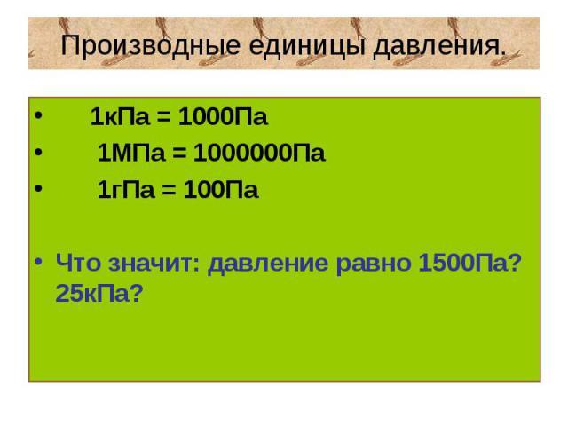 Производные единицы давления. 1кПа = 1000Па 1МПа = 1000000Па 1гПа = 100ПаЧто значит: давление равно 1500Па? 25кПа?