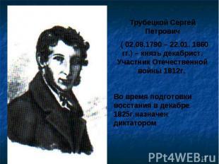 Трубецкой Сергей Петрович ( 02.08.1790 – 22.01. 1860 гг.) – князь декабрист. Уча