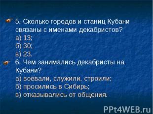 5. Сколько городов и станиц Кубани связаны с именами декабристов? а) 13; б) 30;