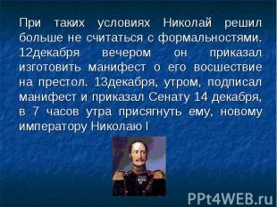 При таких условиях Николай решил больше не считаться с формальностями. 12декабря