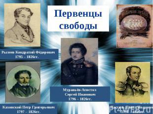 Первенцы свободыРылеев Кондратий Фёдорович 1795 – 1826гг.Муравьёв-Апостол Сергей