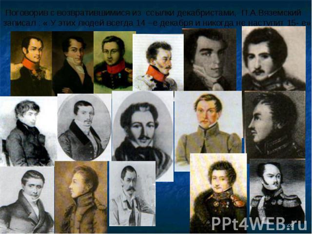Поговорив с возвратившимися из ссылки декабристами, П.А.Вяземский записал : « У этих людей всегда 14 –е декабря и никогда не наступит 15- е».