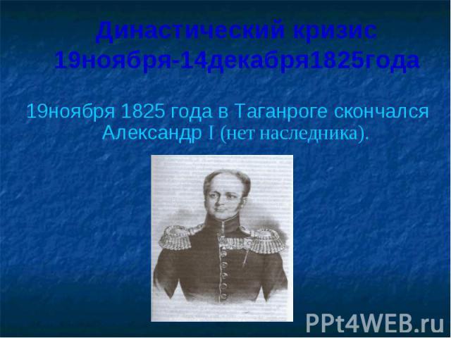 Династический кризис19ноября-14декабря1825года 19ноября 1825 года в Таганроге скончался Александр I (нет наследника).
