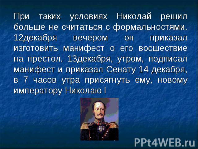 При таких условиях Николай решил больше не считаться с формальностями. 12декабря вечером он приказал изготовить манифест о его восшествие на престол. 13декабря, утром, подписал манифест и приказал Сенату 14 декабря, в 7 часов утра присягнуть ему, но…