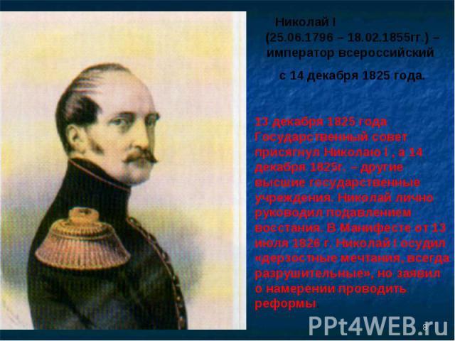 Николай I (25.06.1796 – 18.02.1855гг.) – император всероссийский с 14 декабря 1825 года.13 декабря 1825 года Государственный совет присягнул Николаю I , а 14 декабря 1825г. – другие высшие государственные учреждения. Николай лично руководил подавлен…