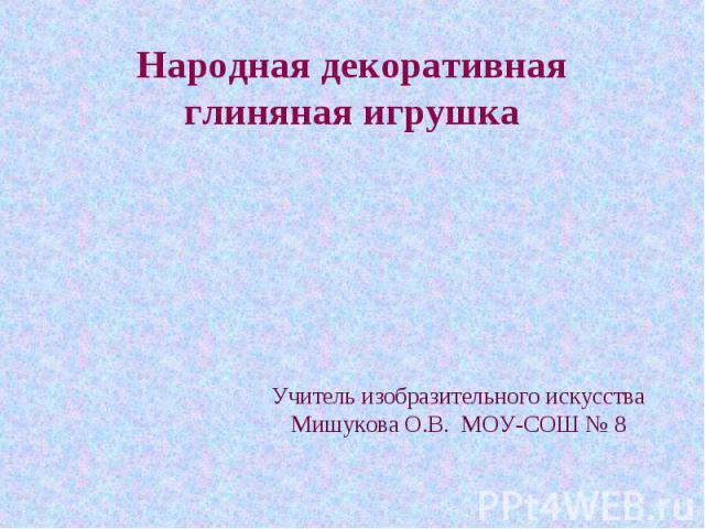 Народная декоративная глиняная игрушка Учитель изобразительного искусстваМишукова О.В. МОУ-СОШ № 8