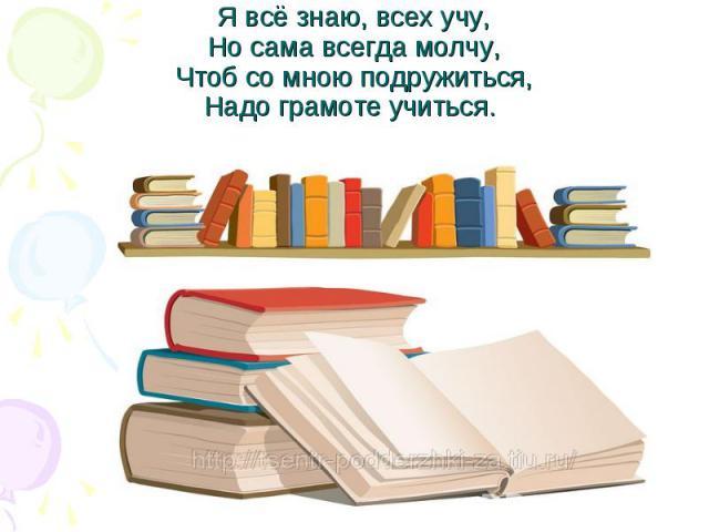 Я всё знаю, всех учу,Но сама всегда молчу,Чтоб со мною подружиться,Надо грамоте учиться.