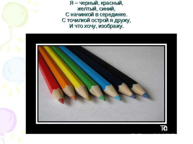 Я – черный, красный,желтый, синий,С начинкой в серединке.С точилкой острой я дружу,И что хочу, изображу.