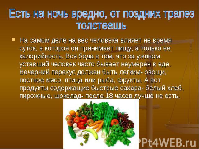 Есть на ночь вредно, от поздних трапезтолстеешь На самом деле на вес человека влияет не время суток, в которое он принимает пищу, а только ее калорийность. Вся беда в том, что за ужином уставший человек часто бывает неумерен в еде. Вечерний перекус …