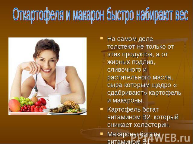 Откартофеля и макарон быстро набирают вес На самом деле толстеют не только от этих продуктов, а от жирных подлив, сливочного и растительного масла, сыра которым щедро « сдабривают» картофель и макароны.Картофель богат витамином В2, который снижает х…