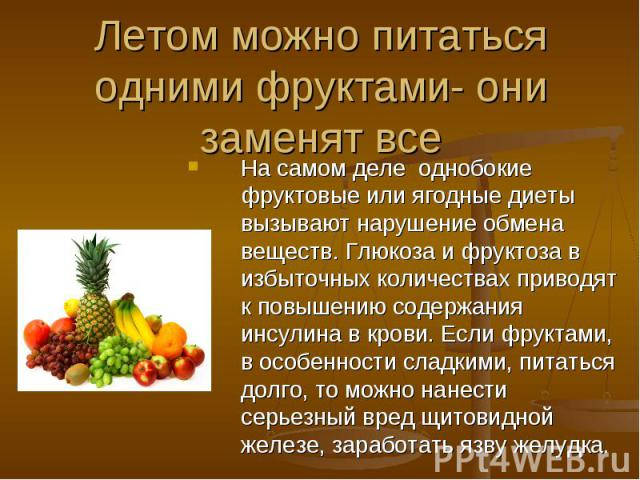 Летом можно питаться одними фруктами- они заменят все На самом деле однобокие фруктовые или ягодные диеты вызывают нарушение обмена веществ. Глюкоза и фруктоза в избыточных количествах приводят к повышению содержания инсулина в крови. Если фруктами,…