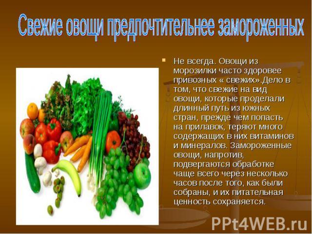 Свежие овощи предпочтительнее замороженных Не всегда. Овощи из морозилки часто здоровее привозных « свежих».Дело в том, что свежие на вид овощи, которые проделали длинный путь из южных стран, прежде чем попасть на прилавок, теряют много содержащих в…