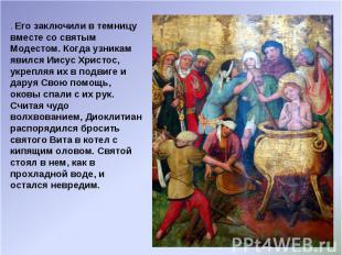 . Его заключили в темницу вместе со святым Модестом. Когда узникам явился Иисус