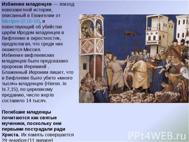 Избиение младенцев — эпизод новозаветной истории, описанный в Евангелии от Матфея(2:16-18), и повествующий об убийстве царём Иродом младенцев в Вифлееме и окрестностях, предполагая, что среди них окажется Мессия. Избиение вифлеемских младенцев было…