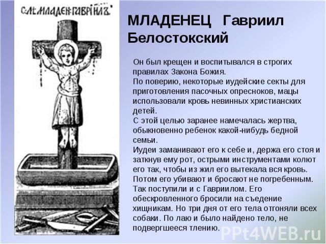 МЛАДЕНЕЦ Гавриил Белостокский Он был крещен и воспитывался в строгих правилах Закона Божия. По поверию, некоторые иудейские секты для приготовления пасочных опресноков, мацы использовали кровь невинных христианских детей. С этой целью заранее намеча…