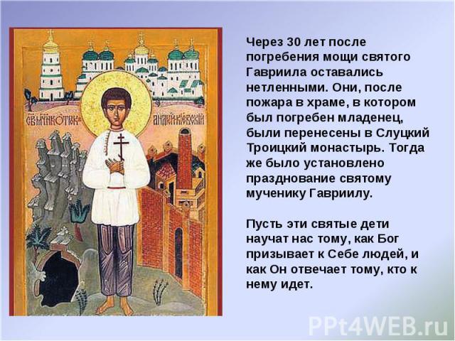 Через 30 лет после погребения мощи святого Гавриила оставались нетленными. Они, после пожара в храме, в котором был погребен младенец, были перенесены в Слуцкий Троицкий монастырь. Тогда же было установлено празднование святому мученику Гавриилу. Пу…