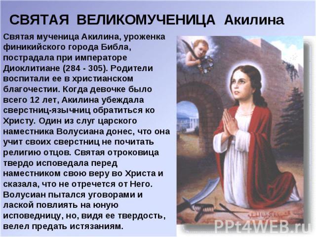 СВЯТАЯ ВЕЛИКОМУЧЕНИЦА Акилина Святая мученица Акилина, уроженка финикийского города Библа, пострадала при императоре Диоклитиане (284 - 305). Родители воспитали ее в христианском благочестии. Когда девочке было всего 12 лет, Акилина убеждала сверстн…