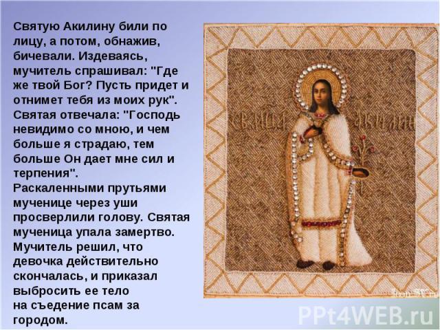 Святую Акилину били по лицу, а потом, обнажив, бичевали. Издеваясь, мучитель спрашивал: