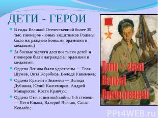 ДЕТИ - ГЕРОИ В годы Великой Отечественной более 35 тыс. пионеров - юных защитник