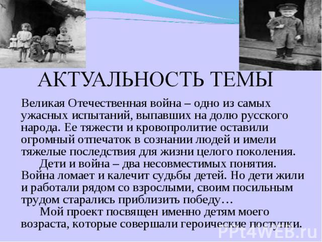 АКТУАЛЬНОСТЬ ТЕМЫ Великая Отечественная война – одно из самых ужасных испытаний, выпавших на долю русского народа. Ее тяжести и кровопролитие оставили огромный отпечаток в сознании людей и имели тяжелые последствия для жизни целого поколения. Дети и…